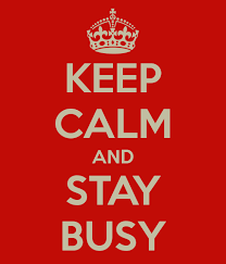 Keep calm and stay busy